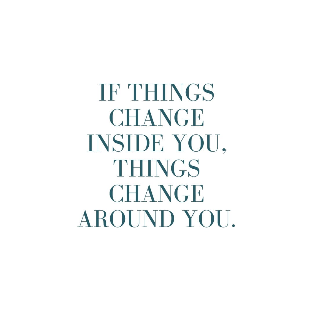 If things change inside you, things change around you.